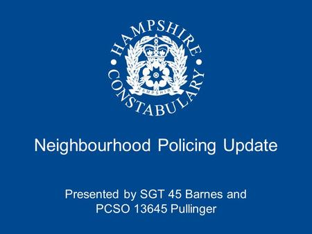 Neighbourhood Policing Update Presented by SGT 45 Barnes and PCSO 13645 Pullinger.