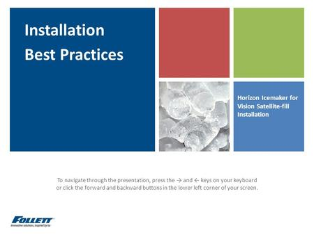 Horizon Icemaker for Vision Satellite-fill Installation Installation Best Practices To navigate through the presentation, press the → and ← keys on your.