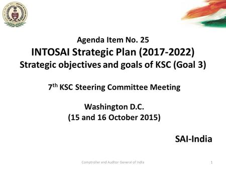 Agenda Item No. 25 INTOSAI Strategic Plan (2017-2022) Strategic objectives and goals of KSC (Goal 3) SAI-India Comptroller and Auditor General of India1.