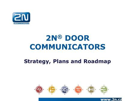 2N ® DOOR COMMUNICATORS Strategy, Plans and Roadmap www.2n.cz.