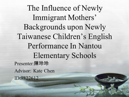The Influence of Newly Immigrant Mothers' Backgrounds upon Newly Taiwanese Children's English Performance In Nantou Elementary Schools Presenter: 陳玲玲 Advisor: