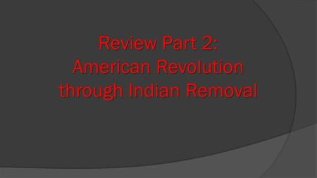 Review Part 2: American Revolution through Indian Removal.