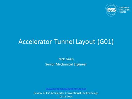 Accelerator Tunnel Layout (G01) Nick Gazis Senior Mechanical Engineer www.europeanspallationsource.se Review of ESS Accelerator Conventional Facility Design.