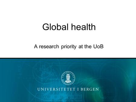 Global health A research priority at the UoB. At the University of Bergen.. Development related research, including Global Health is –An important field.