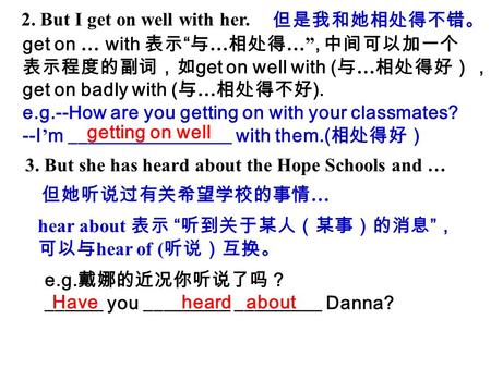 "2. But I get on well with her. 但是我和她相处得不错。 get on … with 表示 "" 与 … 相处得 …"", 中间可以加一个 表示程度的副词,如 get on well with ( 与 … 相处得好), get on badly with ( 与 … 相处得不好."