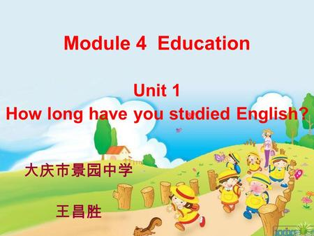 Module 4 Education Unit 1 How long have you studied English? 大庆市景园中学 王昌胜.