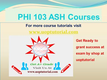 PHI 103 ASH Courses For more course tutorials visit www.uoptutorial.com Get Ready to grant success at exam by shop at uoptutorial.