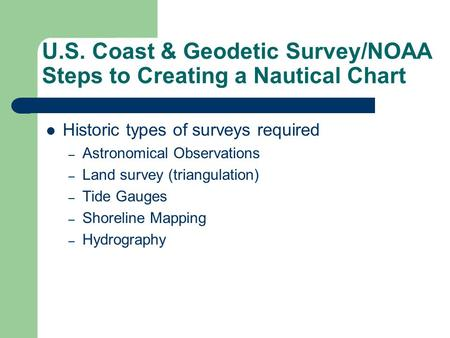 U.S. Coast & Geodetic Survey/NOAA Steps to Creating a Nautical Chart Historic types of surveys required – Astronomical Observations – Land survey (triangulation)