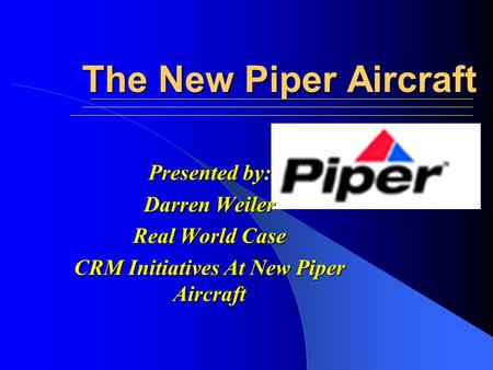 The New Piper Aircraft Presented by: Darren Weiler Real World Case CRM Initiatives At New Piper Aircraft.