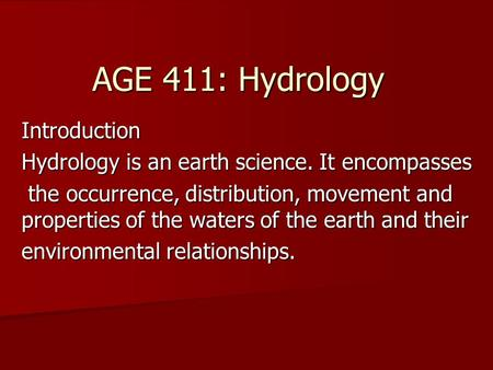 AGE 411: Hydrology Introduction Hydrology is an earth science. It encompasses the occurrence, distribution, movement and properties of the waters of the.