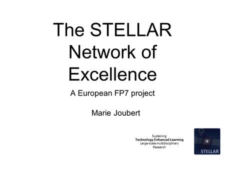 Sustaining Technology Enhanced Learning Large-scale multidisciplinary Research The STELLAR Network of Excellence A European FP7 project Marie Joubert.