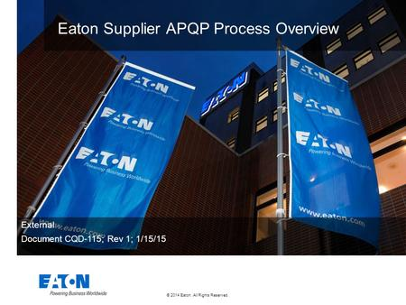 © 2014 Eaton. All Rights Reserved.. Eaton Supplier APQP Process Overview External Document CQD-115; Rev 1; 1/15/15.