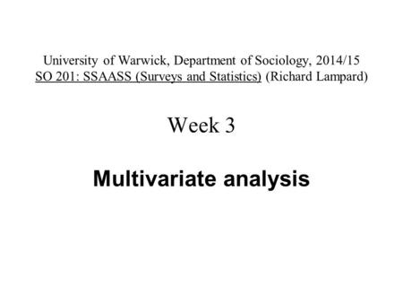 University of Warwick, Department of Sociology, 2014/15 SO 201: SSAASS (Surveys and Statistics) (Richard Lampard) Week 3 Multivariate analysis.