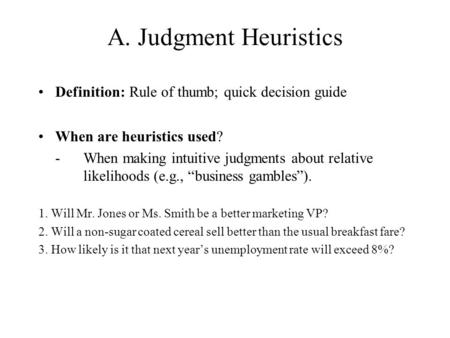 A. Judgment Heuristics Definition: Rule of thumb; quick decision guide When are heuristics used? - When making intuitive judgments about relative likelihoods.