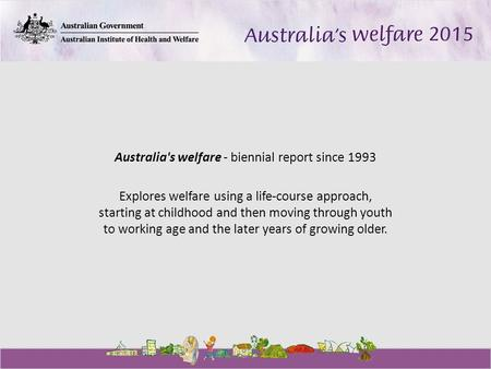 Australia's welfare - biennial report since 1993 Explores welfare using a life-course approach, starting at childhood and then moving through youth to.