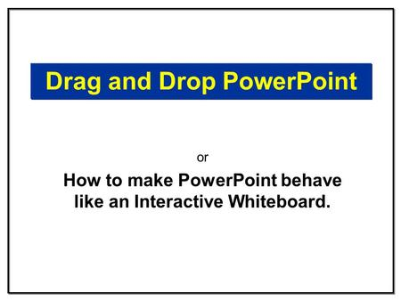 Drag and Drop PowerPoint or How to make PowerPoint behave like an Interactive Whiteboard.