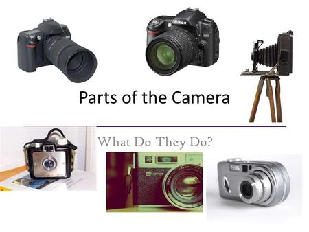 Parts of the Camera What Do They Do?. Parts of the Camera 1. Body - Made of high grade plastic or metal, this holds all the other parts together as well.