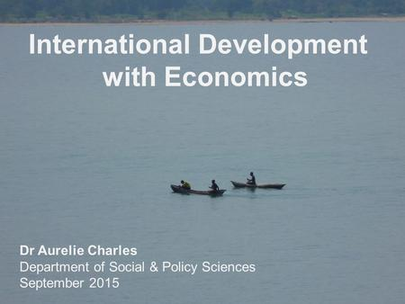 Www.bath.ac.uk/sps International Development with Economics Dr Aurelie Charles Department of Social & Policy Sciences September 2015.