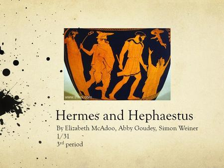 Hermes and Hephaestus By Elizabeth McAdoo, Abby Goudey, Simon Weiner 1/31 3 rd period.
