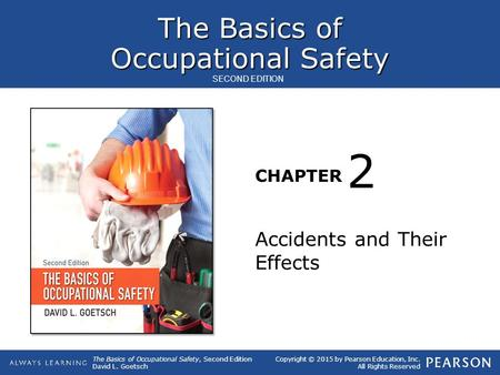 The Basics of Occupational Safety CHAPTER The Basics of Occupational Safety, Second Edition David L. Goetsch Copyright © 2015 by Pearson Education, Inc.
