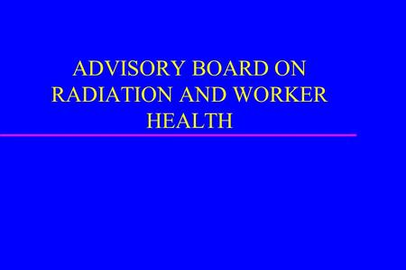 ADVISORY BOARD ON RADIATION AND WORKER HEALTH. HISTORY u FORMED IN 2001 u PRESIDENTIAL APPOINTMENTS u BALANCE OF SCIENTIFIC, MEDICAL, AND WORKER PERSPECTIVES.
