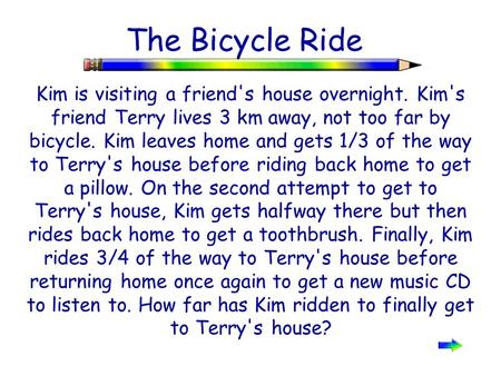The Bicycle Ride Kim is visiting a friend's house overnight. Kim's friend Terry lives 3 km away, not too far by bicycle. Kim leaves home and gets 1/3 of.