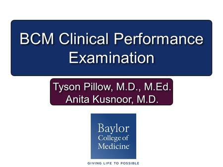BCM Clinical Performance Examination Tyson Pillow, M.D., M.Ed. Anita Kusnoor, M.D. Tyson Pillow, M.D., M.Ed. Anita Kusnoor, M.D.