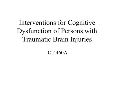 Interventions for Cognitive Dysfunction of Persons with Traumatic Brain Injuries OT 460A.