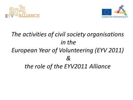 The activities of civil society organisations in the European Year of Volunteering (EYV 2011) & the role of the EYV2011 Alliance.
