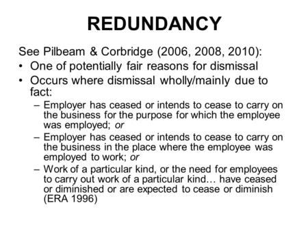 REDUNDANCY See Pilbeam & Corbridge (2006, 2008, 2010): One of potentially fair reasons for dismissal Occurs where dismissal wholly/mainly due to fact: