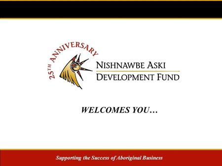 Supporting the Success of Aboriginal Business WELCOMES YOU…