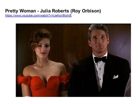 Pretty Woman - Julia Roberts (Roy Orbison) https://www.youtube.com/watch?v=UeKsV6tohiE https://www.youtube.com/watch?v=UeKsV6tohiE.