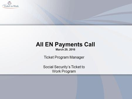 All EN Payments Call March 29, 2016 Ticket Program Manager Social Security's Ticket to Work Program.