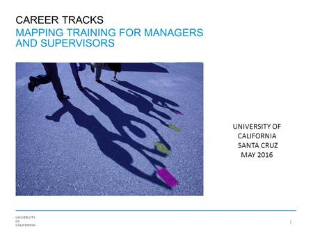 CAREER TRACKS MAPPING TRAINING FOR MANAGERS AND SUPERVISORS UNIVERSITY OF CALIFORNIA SANTA CRUZ MAY 2016.