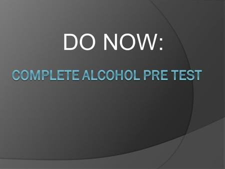 DO NOW:. WHAT IS ALCOHOL? AKA - ETHANOL type of alcohol in alcoholic beverages INTOXICATION – (Short term effect) Consume too much, body is poisoned;