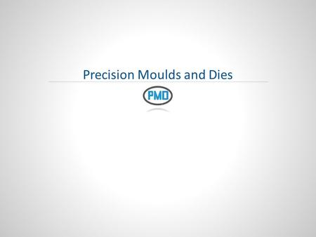 Precision Moulds and Dies. 2 I PMD 2014 Presentation Overview About Us What we do Some Challenges & Success Our Brand.