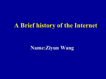 A Brief history of the Internet Name:Ziyun Wang. Introduction Internet history revolves around four distinct aspects. 1. the technological evolution that.