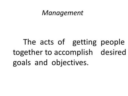 Management The acts of getting people together to accomplish desired goals and objectives.