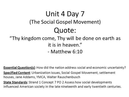 "Unit 4 Day 7 (The Social Gospel Movement) Quote: ""Thy kingdom come, Thy will be done on earth as it is in heaven."" - Matthew 6:10 Essential Question(s):"