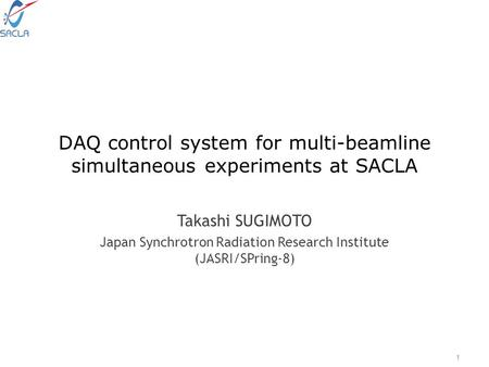 DAQ control system for multi-beamline simultaneous experiments at SACLA Takashi SUGIMOTO Japan Synchrotron Radiation Research Institute (JASRI/SPring-8)