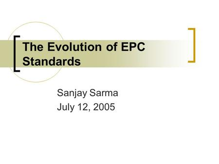 The Evolution of EPC Standards Sanjay Sarma July 12, 2005.