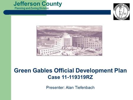 Planning and Zoning Division Jefferson County Green Gables Official Development Plan Case 11-119319RZ Presenter: Alan Tiefenbach.