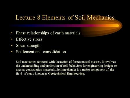 Lecture 8 Elements of Soil Mechanics Phase relationships of earth materials Effective stress Shear strength Settlement and consolidation Soil mechanics.