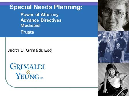 1 Special Needs Planning: Power of Attorney Advance Directives Medicaid Trusts Judith D. Grimaldi, Esq.