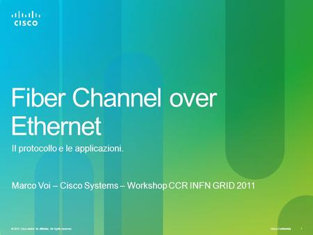 Cisco Confidential 1 © 2010 Cisco and/or its affiliates. All rights reserved. Fiber Channel over Ethernet Marco Voi – Cisco Systems – Workshop CCR INFN.