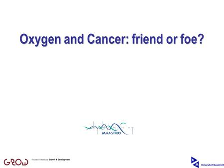 Oxygen and Cancer: friend or foe?. Part 1: Scientific part Dirk de Ruysscher Part 2: Organisational part Harald Moonen.