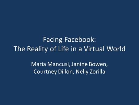 Facing Facebook: The Reality of Life in a Virtual World Maria Mancusi, Janine Bowen, Courtney Dillon, Nelly Zorilla.