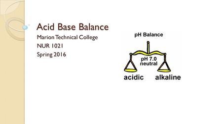 Acid Base Balance Marion Technical College NUR 1021 Spring 2016.