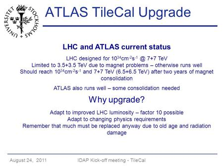 August 24, 2011IDAP Kick-off meeting - TileCal ATLAS TileCal Upgrade LHC and ATLAS current status LHC designed for 10 34 cm -2 s 7+7 TeV Limited to.