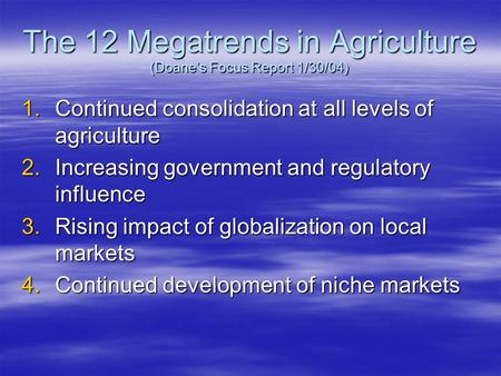 The 12 Megatrends in Agriculture (Doane's Focus Report 1/30/04) 1.Continued consolidation at all levels of agriculture 2.Increasing government and regulatory.